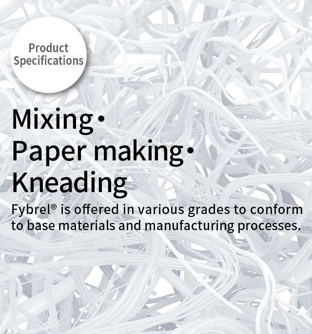 Product Specifications Mixing・Paper making・Kneading        Fybrel® is offered in various grades to conform to base materials and manufacturing processes.