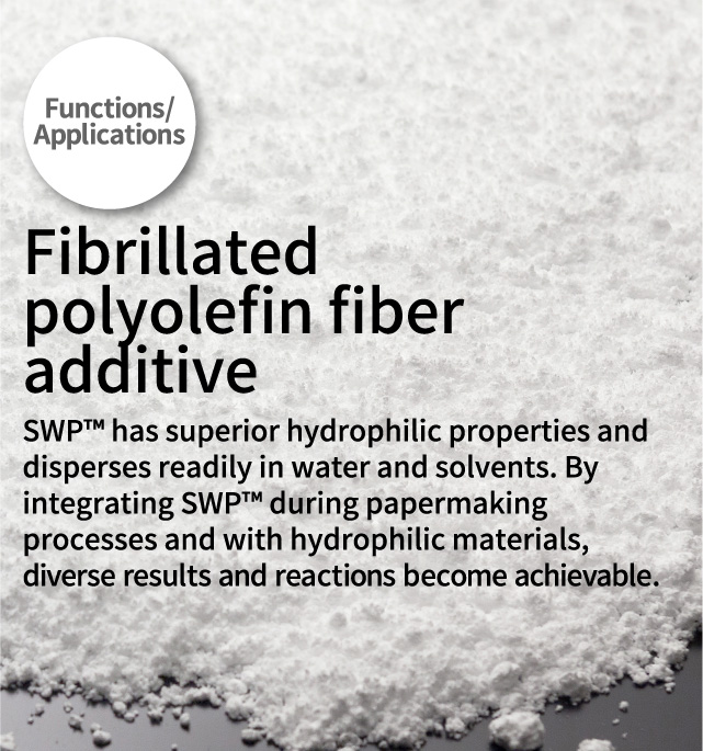 Functions/Applications Fibrillated polyolefin fiber additive SWP™ has superior hydrophilic properties and disperses readily in water and solvents. By integrating SWPTM during papermaking processes and with hydrophilic materials, diverse results and reactions become achievable.