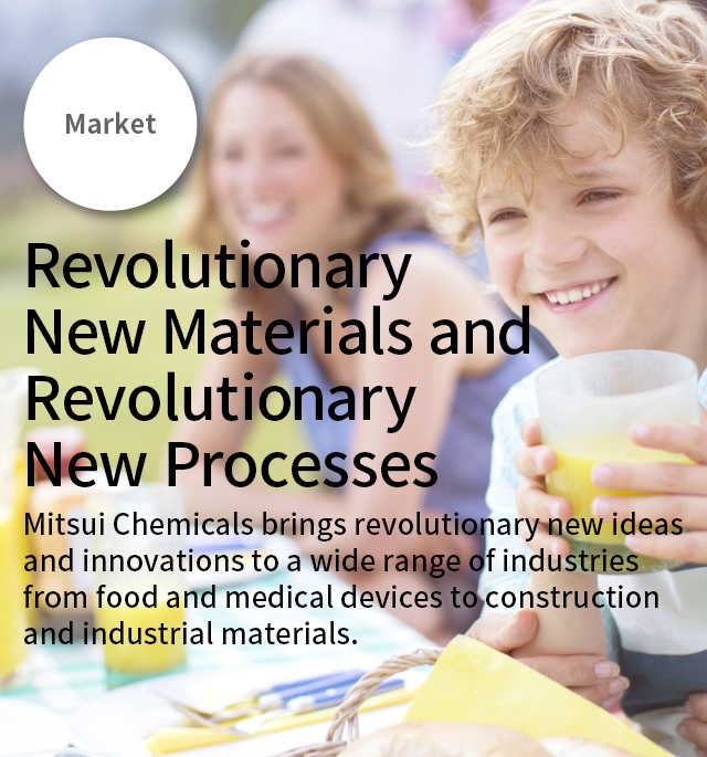 Market Revolutionary New Materials and Revolutionary New Processes Mitsui Chemicals brings revolutionary new ideas and innovations to a wide range of industries from food and medical devices to construction and industrial materials.