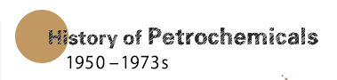 History of Petrochemicals (1950 - 1973s)