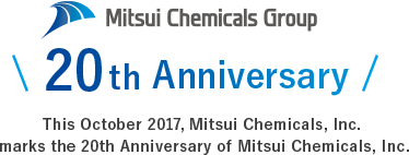 Mitsui Chemicals' 20th Anniversary This October 2017, Mitsui Chemicals, Inc.  marks the 20th Anniversary of Mitsui Chemicals, Inc.