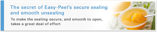 The secret of Easy-Peel's secure sealing and smooth unsealing -